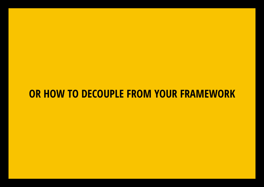 OR HOW TO DECOUPLE FROM YOUR FRAMEWORK