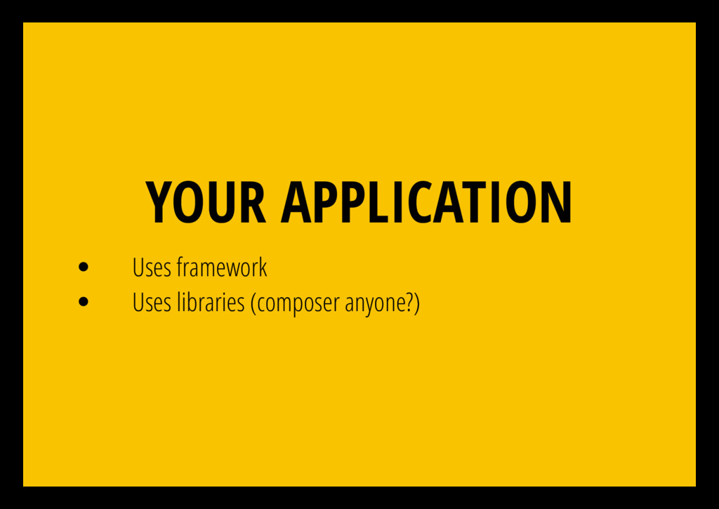 YOUR APPLICATION Uses framework Uses libraries ...