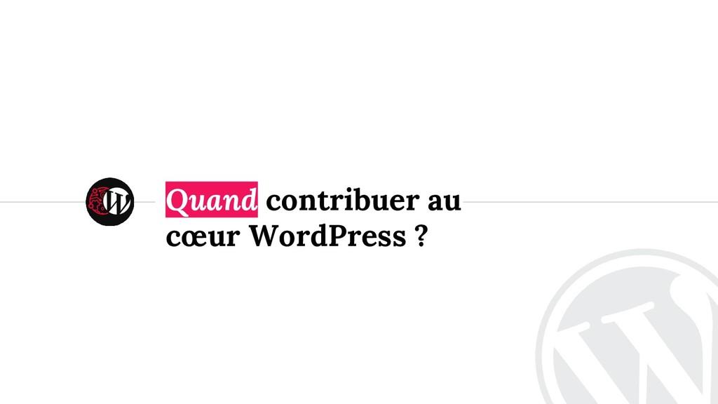 <> Quand contribuer au cœur WordPress ?