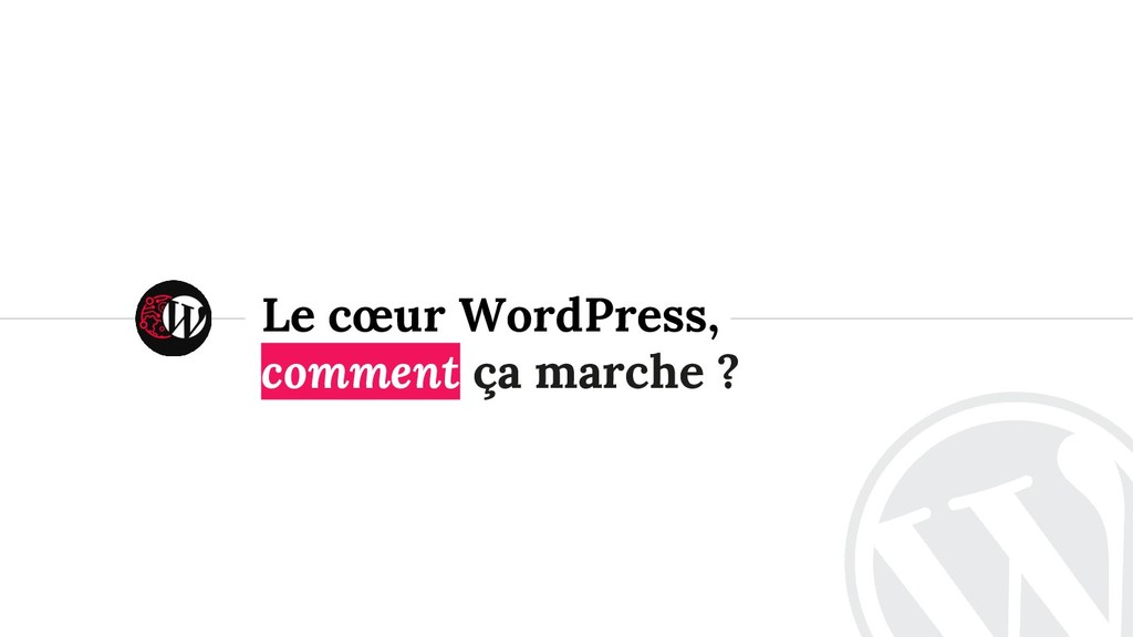 <> Le cœur WordPress, comment ça marche ?