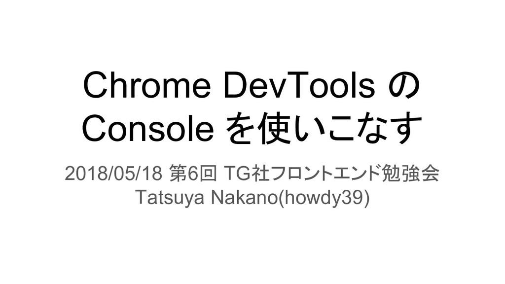 Chrome DevTools の Console を使いこなす 2018/05/18 第6回...