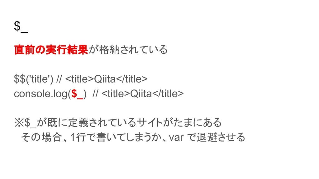 $_ 直前の実行結果が格納されている $$('title') // <title>Qiita...