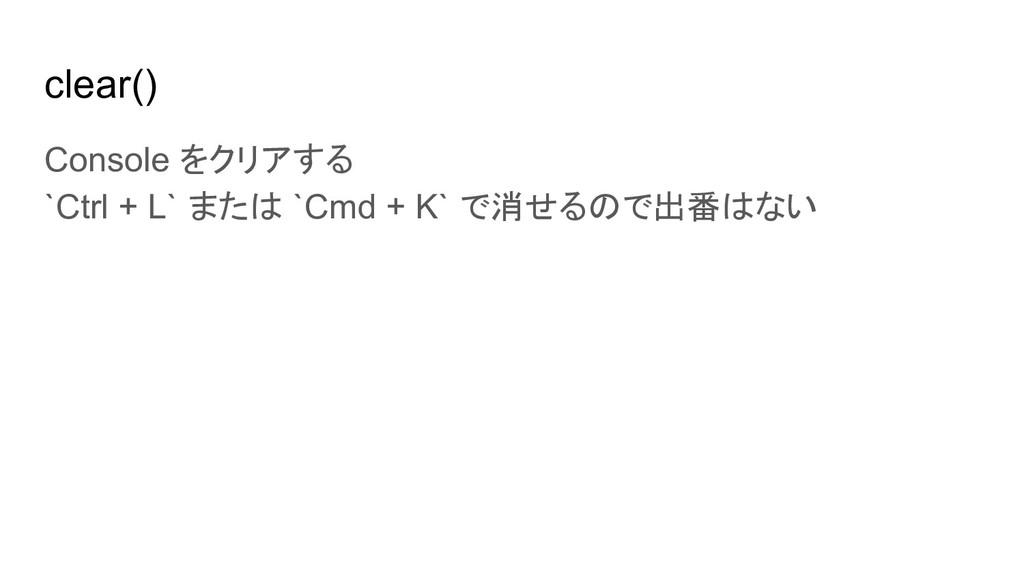 clear() Console をクリアする `Ctrl + L` または `Cmd + K`...