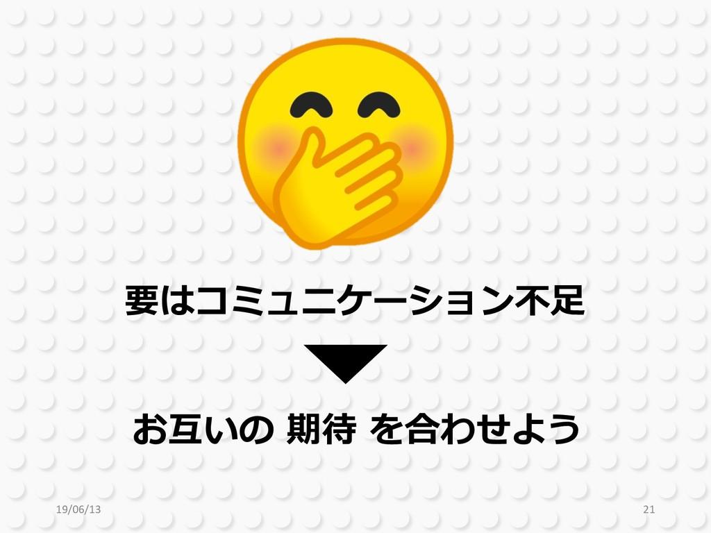 19/06/13 21 要はコミュニケーション不⾜ お互いの 期待 を合わせよう