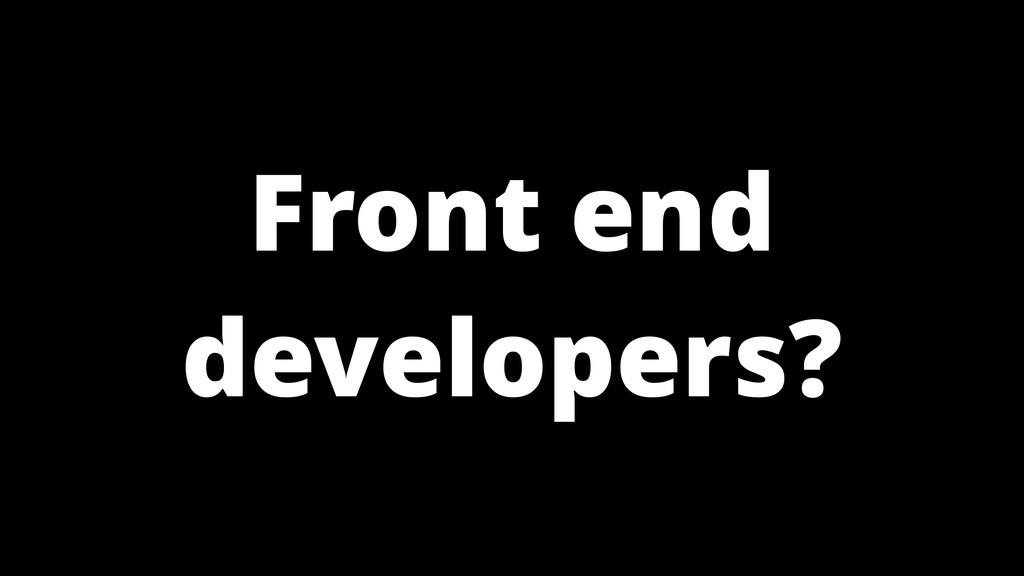 Front end developers?
