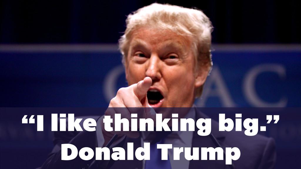 """I like thinking big."" Donald Trump"
