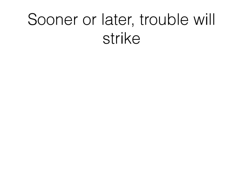 Sooner or later, trouble will strike