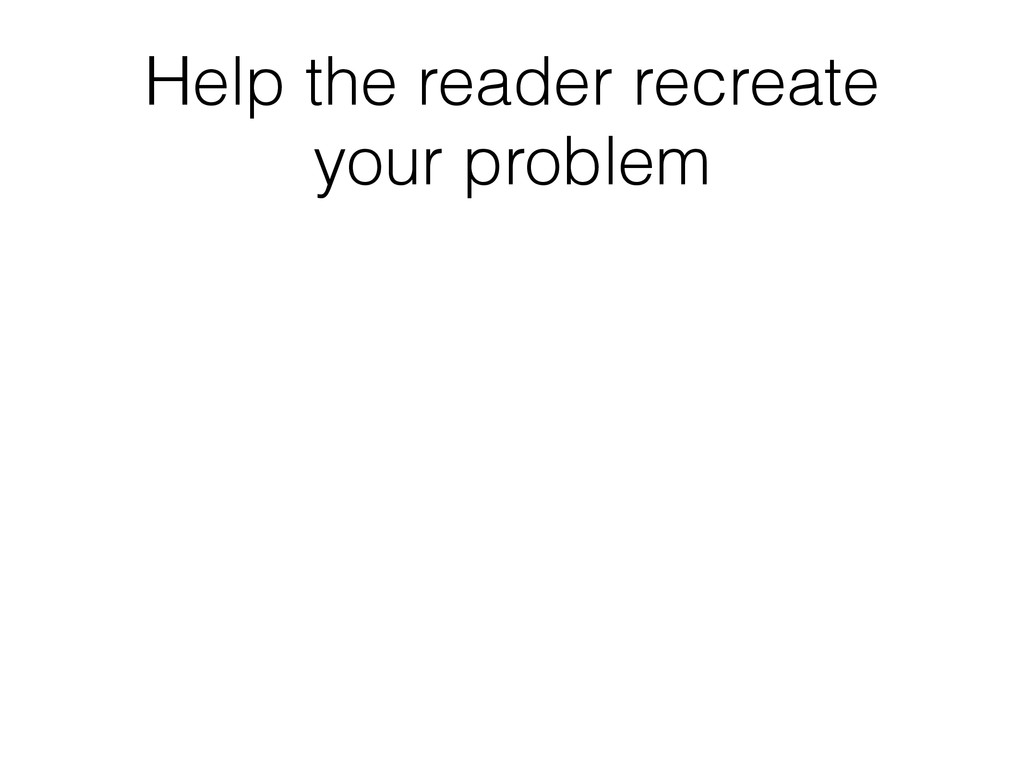 Help the reader recreate your problem