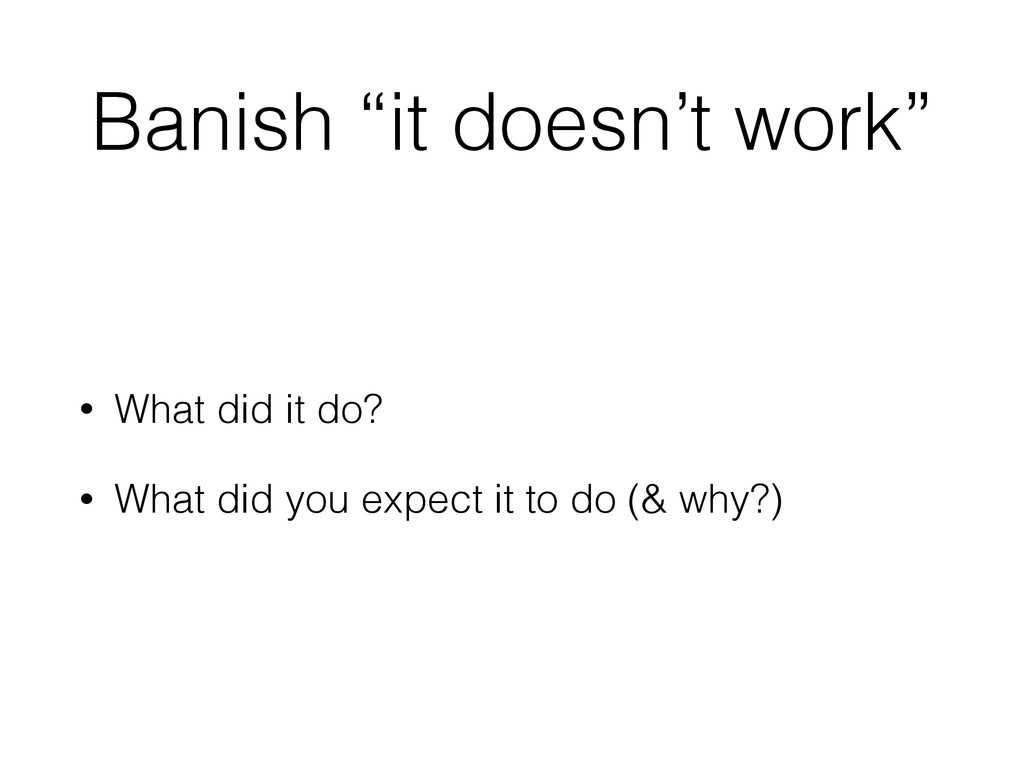 """Banish """"it doesn't work"""" • What did it do? • Wh..."""