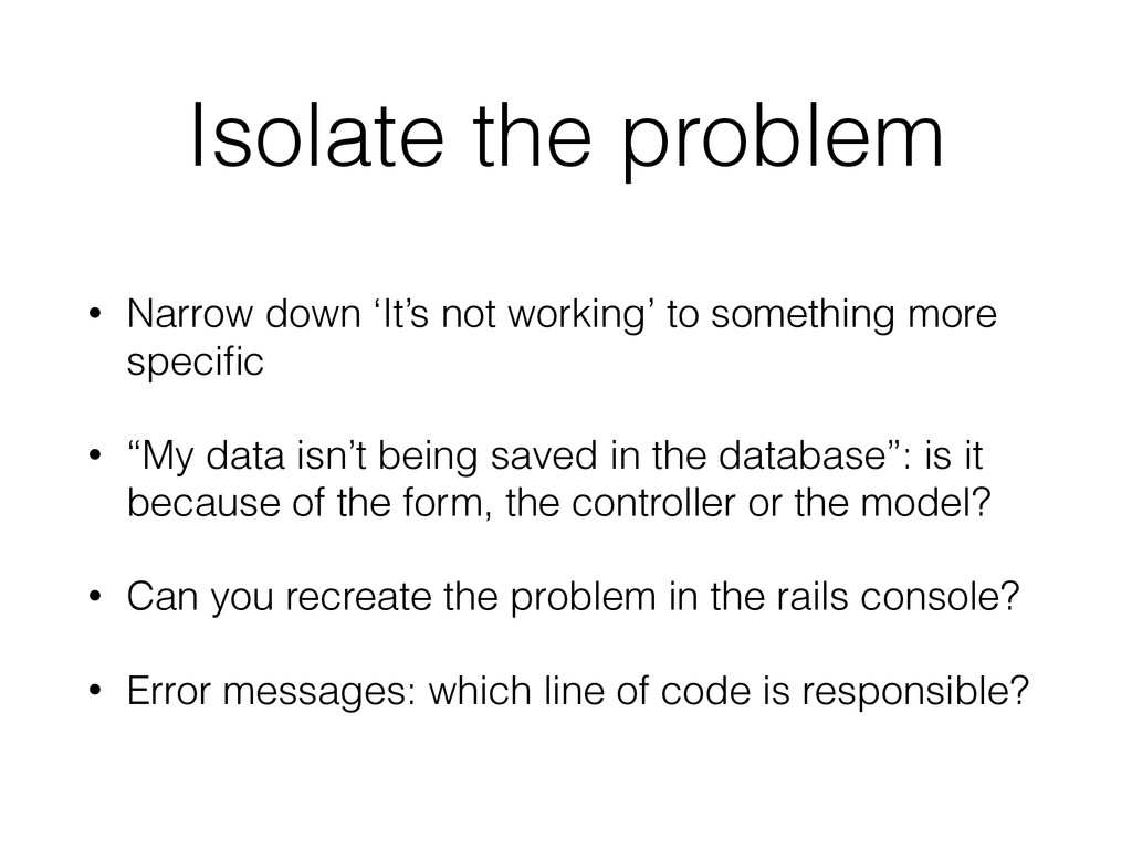 Isolate the problem • Narrow down 'It's not wor...