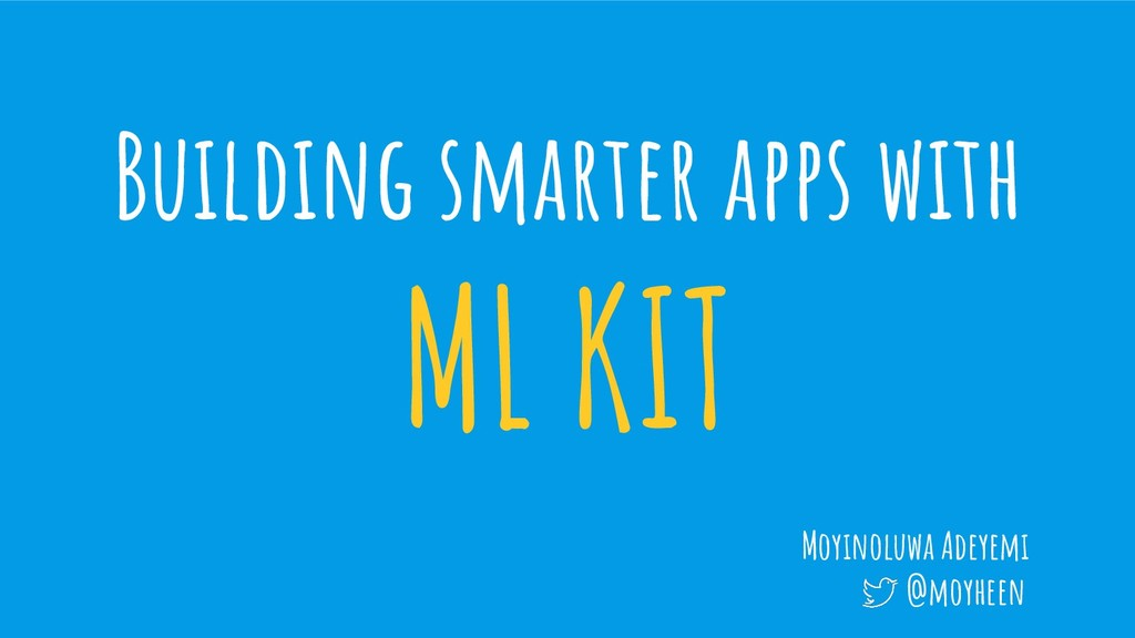 Building smarter apps with ML KIT Moyinoluwa Ad...