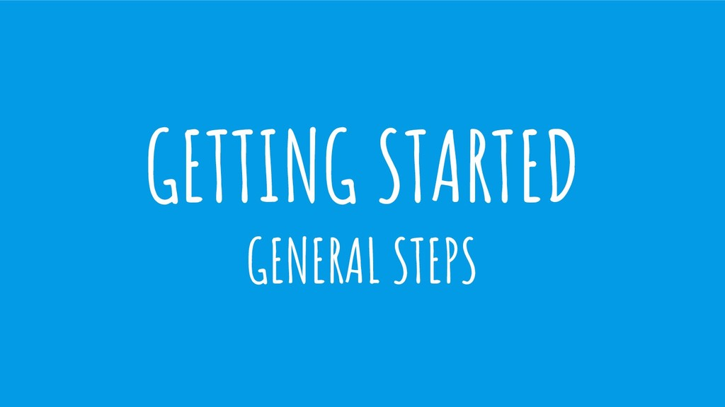 GETTING STARTED GENERAL STEPS