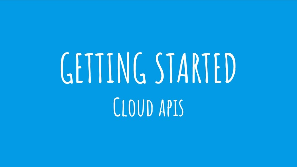 GETTING STARTED Cloud apis