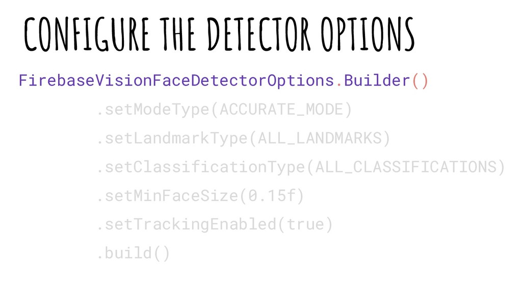CONFIGURE THE DETECTOR OPTIONS FirebaseVisionFa...