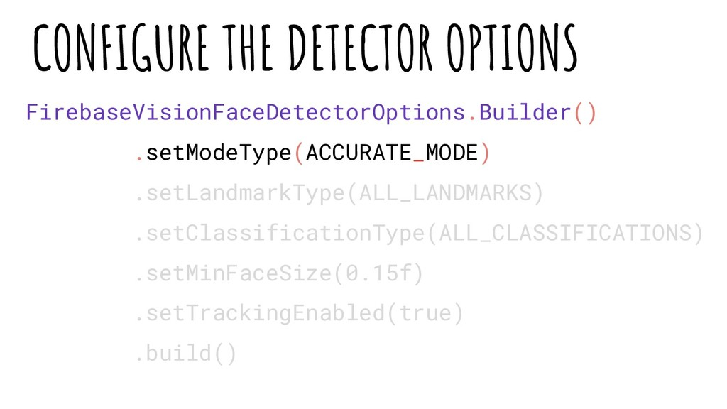 FirebaseVisionFaceDetectorOptions.Builder() .se...