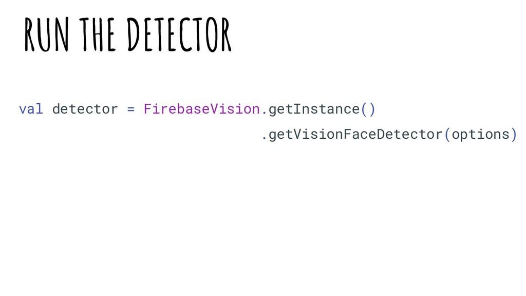 val detector = FirebaseVision.getInstance() .ge...
