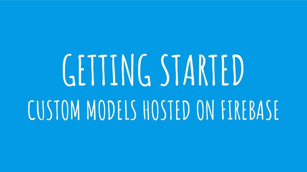 GETTING STARTED CUSTOM MODELS HOSTED ON FIREBASE