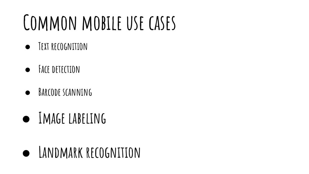 Common mobile use cases ● Text recognition ● Fa...