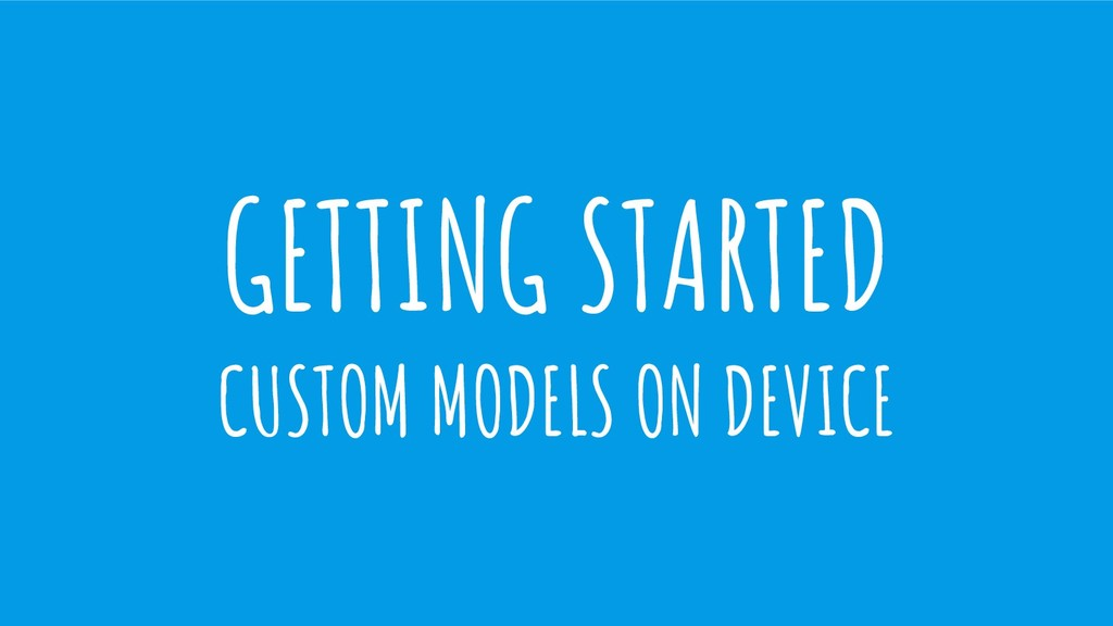 GETTING STARTED CUSTOM MODELS ON DEVICE