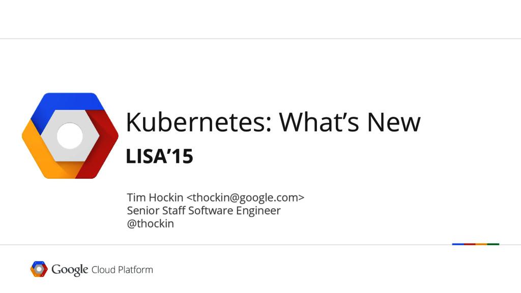 Kubernetes: What's New LISA'15 Tim Hockin <thoc...