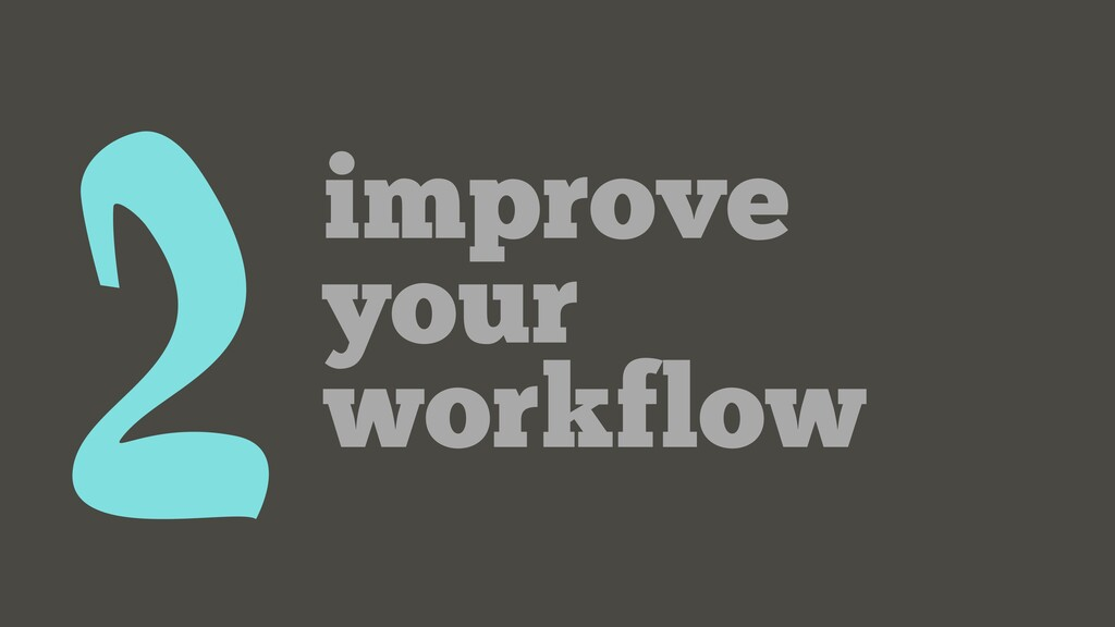 2improve your workflow
