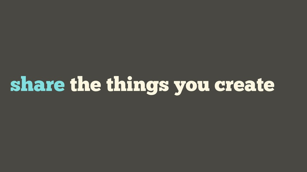share the things you create