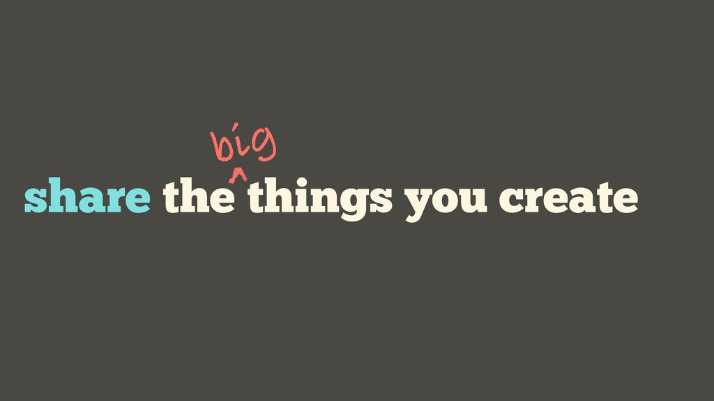 share the things you create big