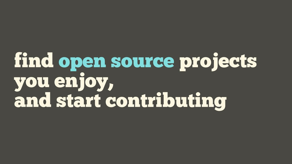 find open source projects you enjoy, and start ...