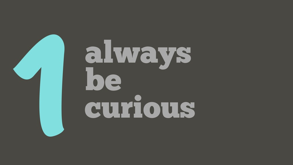 1 always be curious