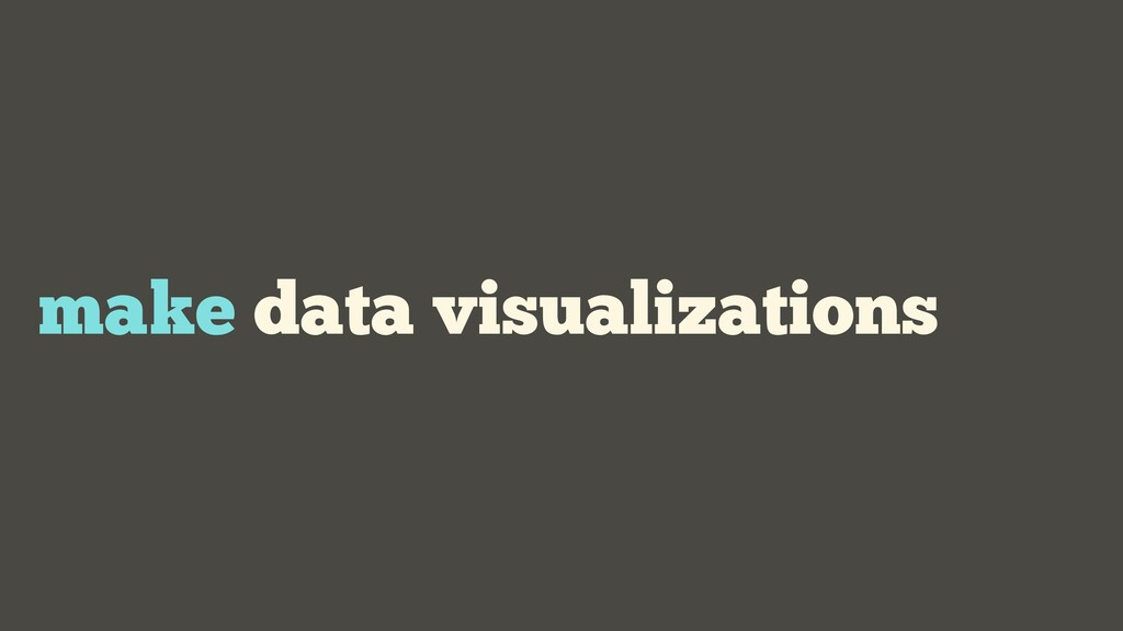 make data visualizations
