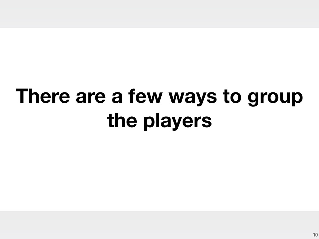 10 There are a few ways to group the players