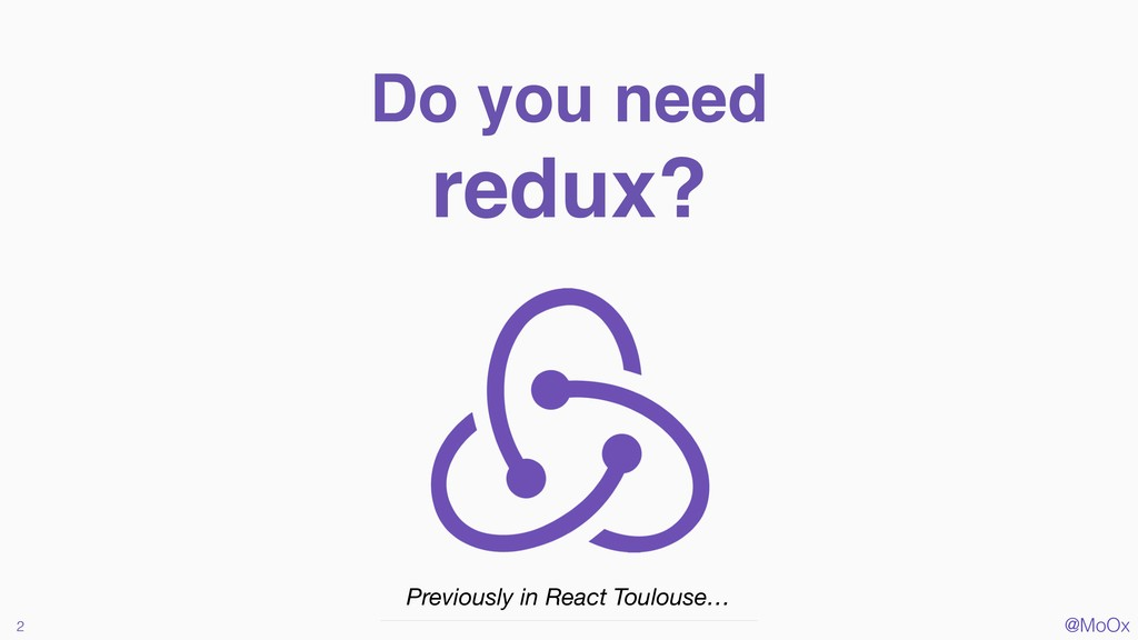 @MoOx Do you need redux? 2 Previously in React ...