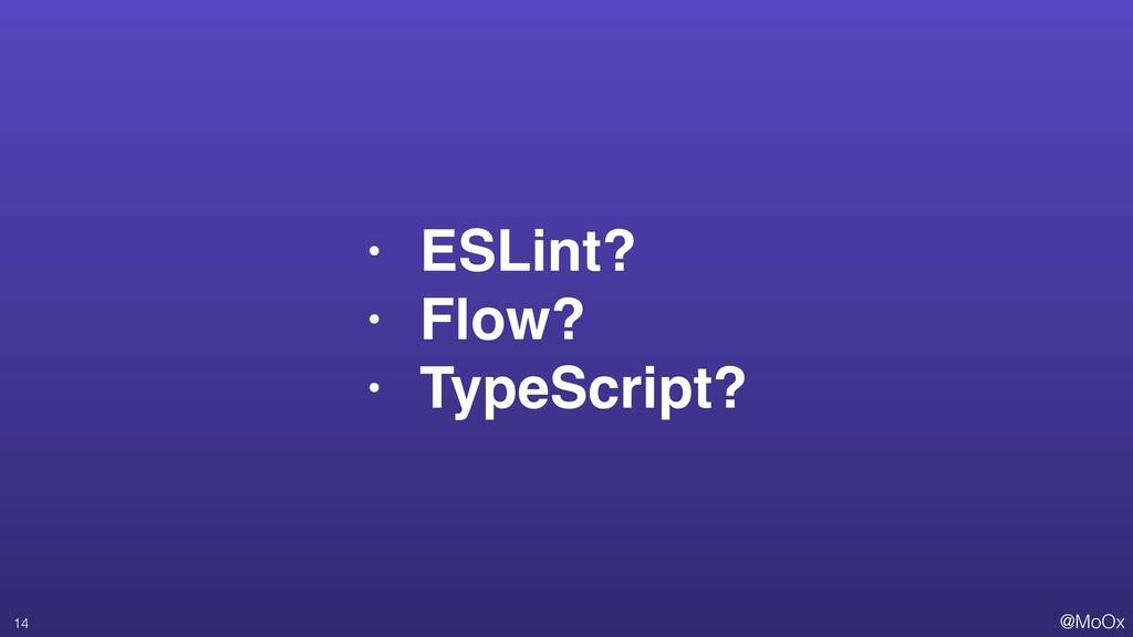 @MoOx • ESLint? • Flow? • TypeScript? 14