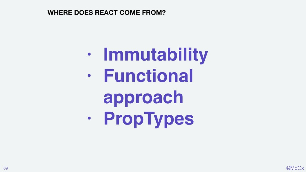 @MoOx 69 WHERE DOES REACT COME FROM? • Immutabi...