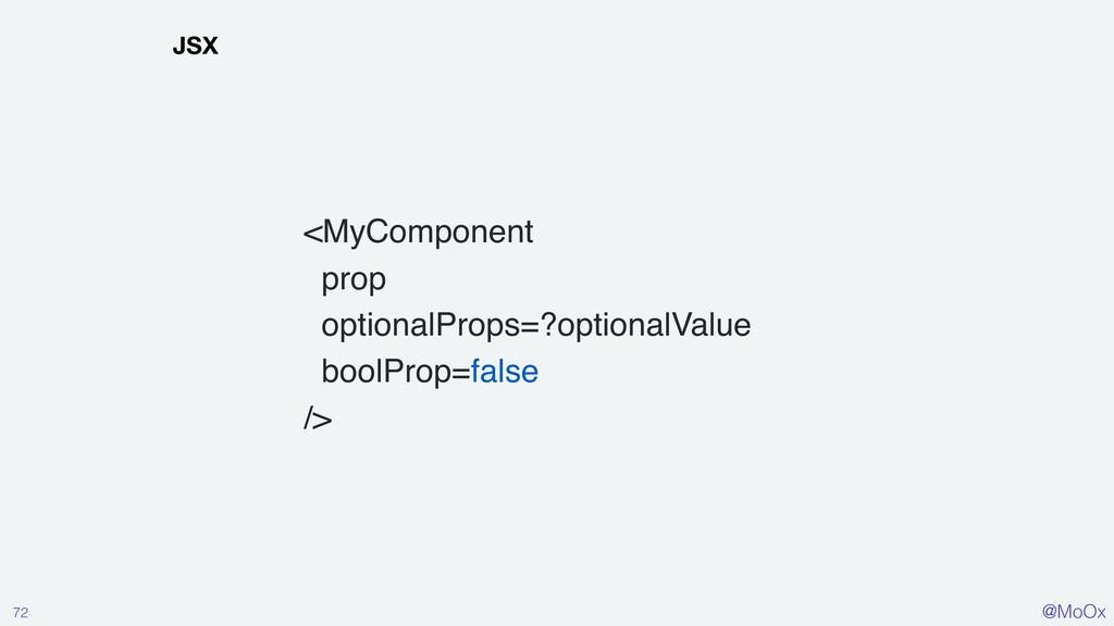 @MoOx 72 JSX <MyComponent prop optionalProps=?o...