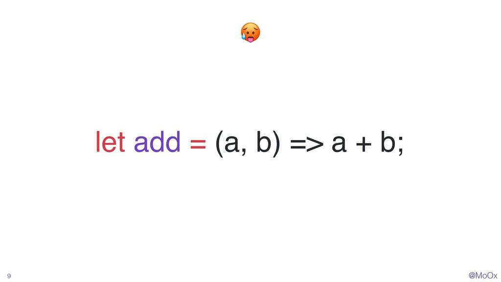 @MoOx 9 let add = (a, b) => a + b;