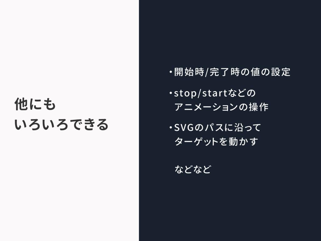 ・開始時/完了時の値の設定 ・stop/startなどの アニメーションの操作 ・SVGのパス...