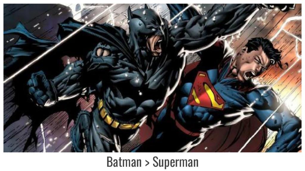 Batman > Superman