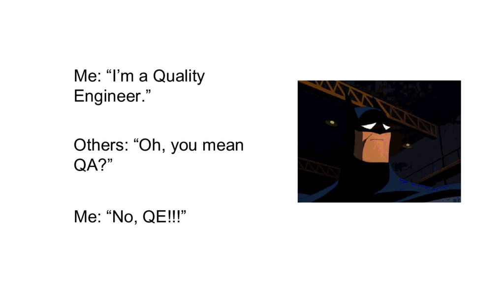 """Me: """"I'm a Quality Engineer."""" Others: """"Oh, you ..."""