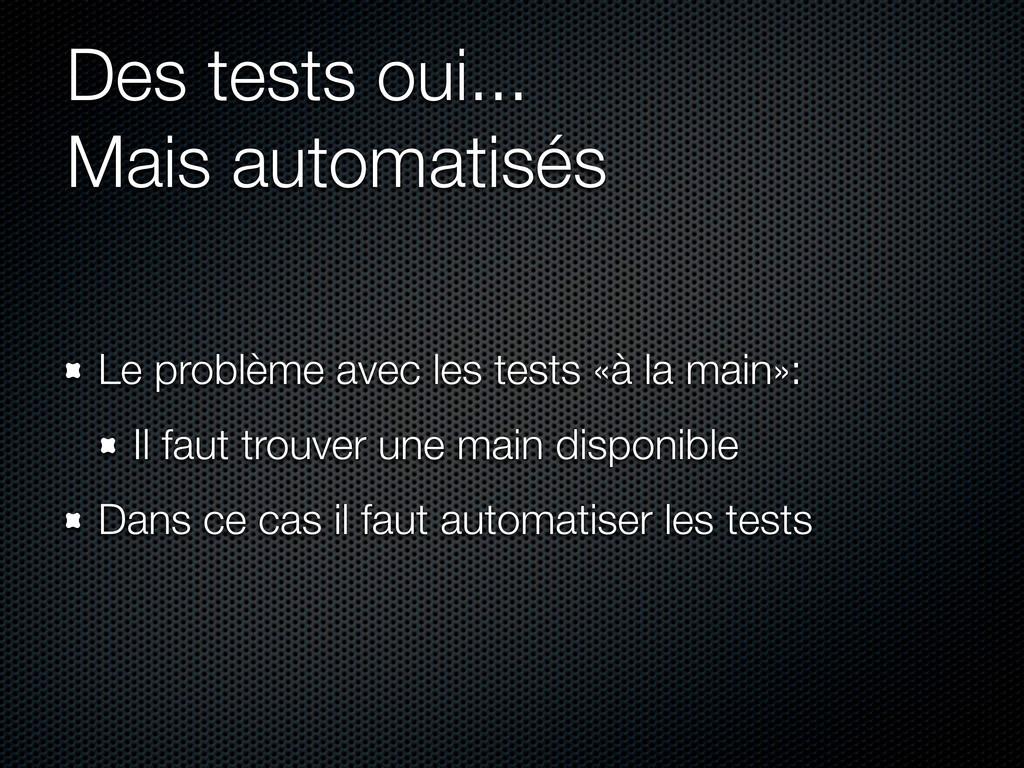 Des tests oui... Mais automatisés Le problème a...