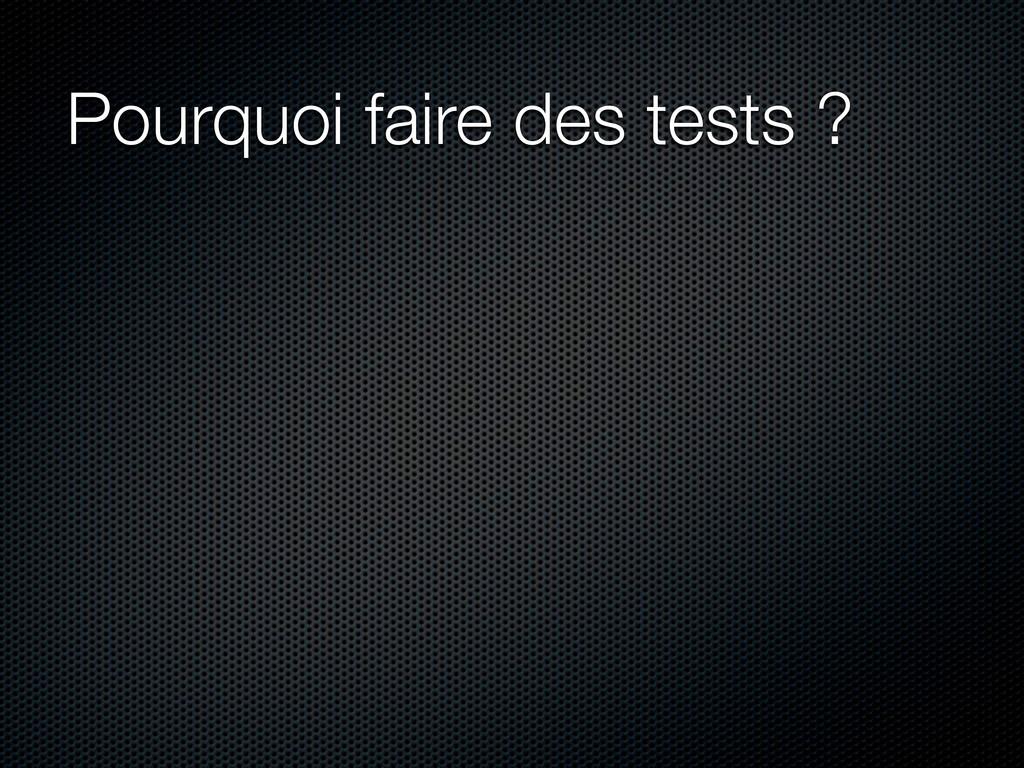 Pourquoi faire des tests ?