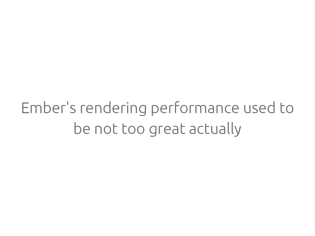 Ember's rendering performance used to be not to...