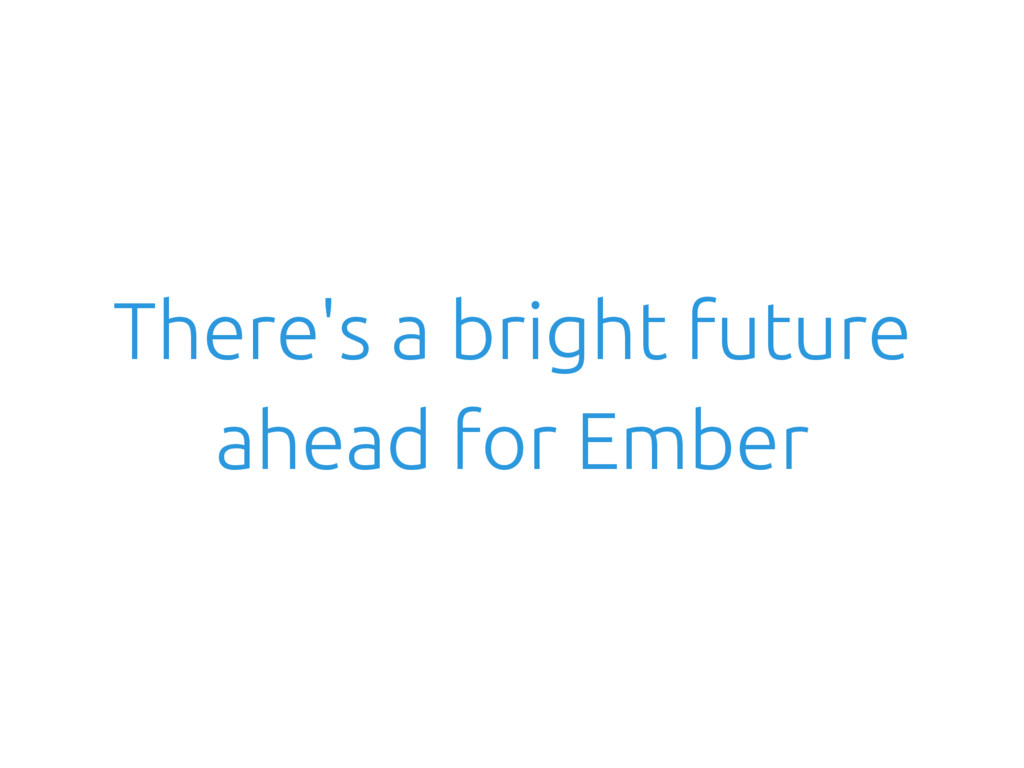 There's a bright future ahead for Ember
