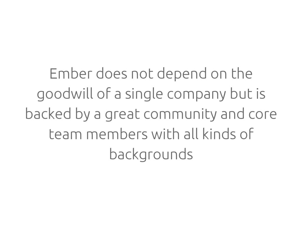 Ember does not depend on the goodwill of a sing...