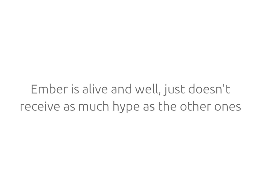 Ember is alive and well, just doesn't receive a...