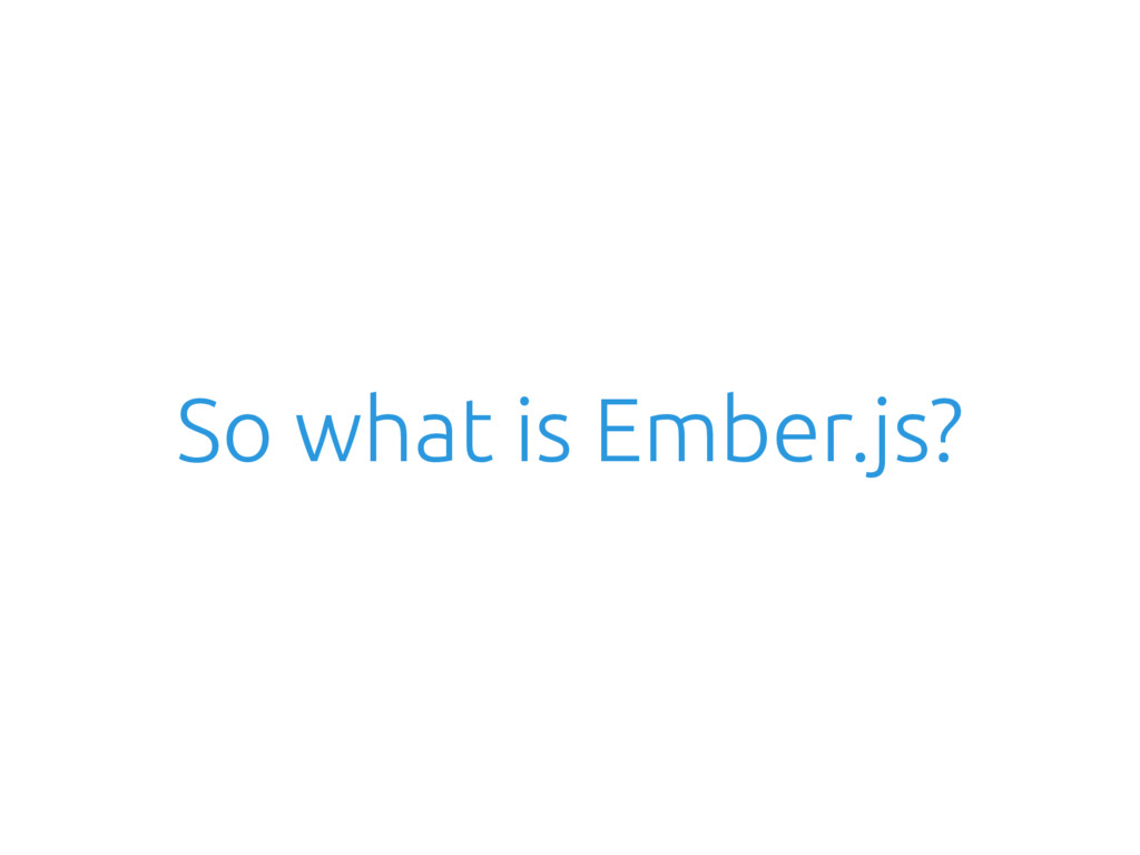 So what is Ember.js?