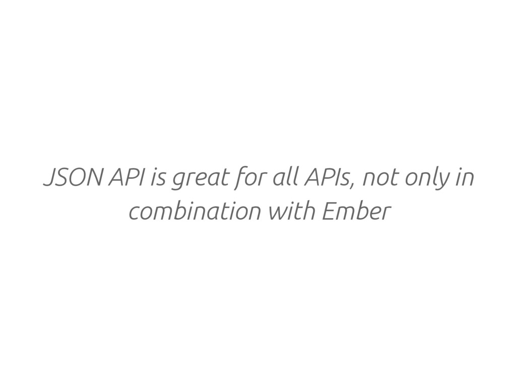 JSON API is great for all APIs, not only in com...