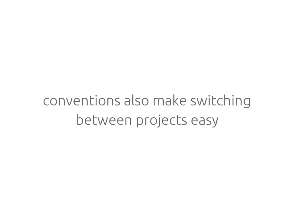 conventions also make switching between project...
