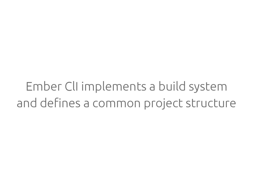 Ember ClI implements a build system and defines...