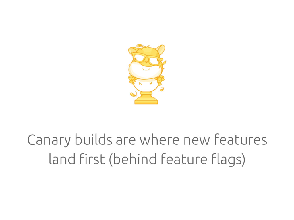 Canary builds are where new features land first...